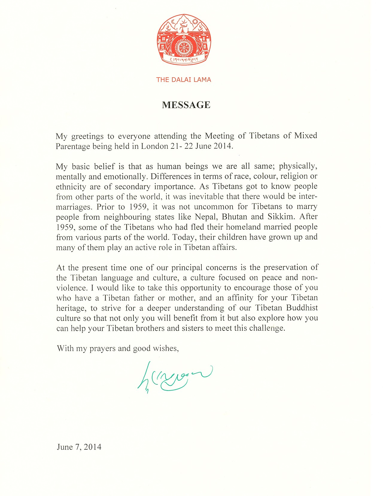 MESSAGE: My greetings to everyone attending the Meeting of Tibetans of Mixed Parentage being held in London 21-22 June 2014. My basic belief is that as human beings we are all the same; physically, mentally and emotionally. Differences in terms of race, colour, religion or ethnicity are of secondary importance. As Tibetans got to know people from other parts of the world, it was inevitable that there would be inter-marriages. Prior to 1959, it was not uncommon for Tibetans to marry people from neighbouring states like Nepal, Bhutan and Sikkim. After 1959, some of the Tibetans who had fled their homeland married people from various parts of the world. Today, their children have grown up and many of them play an active role in Tibetan affairs. At the present time one of our principal concerns is the preservation of the Tibetan language and culture, a culture focused on peace and non-violance. I would like to take this opportunity to encourage those of you who have a Tibetan father or mother, and an affinity for your Tibetan heritage, to strive for a deeper understanding of our Tibetan Buddhist culture so that not only you will benefit from it but also explore how you can help your Tibetan brothers and sisters to meet this challenge. With my prayers and good wishes, June 7, 2014